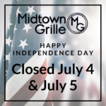 Midtown Grille Raleigh NC - Happy Independence Day - Closed July 4 and 5, 2020